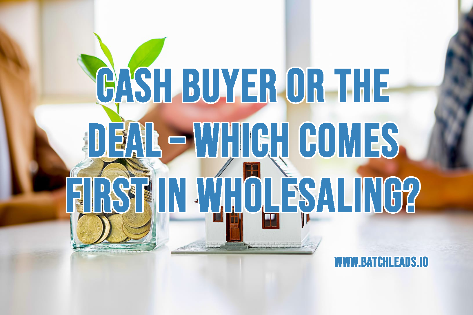 Cash Buyer Or The Deal – Which Comes First In Wholesaling